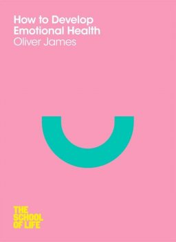 How to Develop Emotional Health (School of Life), oliver, James, The School of Life