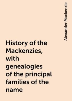 History of the Mackenzies, with genealogies of the principal families of the name, Alexander Mackenzie