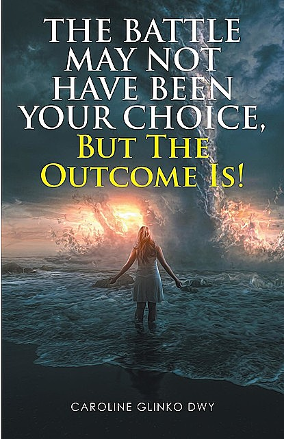 The Battle May Not Have Been Your Choice, But The Outcome Is, Caroline Glinko Dwy