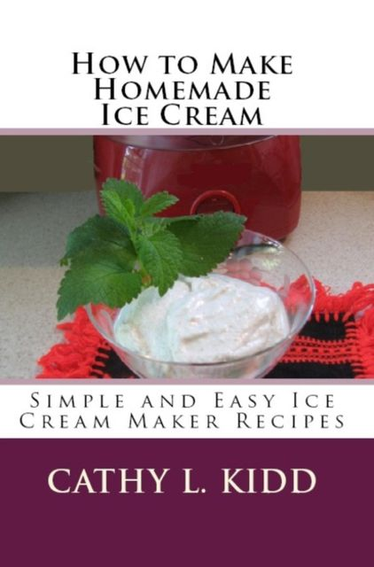 How to Make Homemade Ice Cream: Simple and Easy Ice Cream Maker Recipes, Cathy L.Kidd
