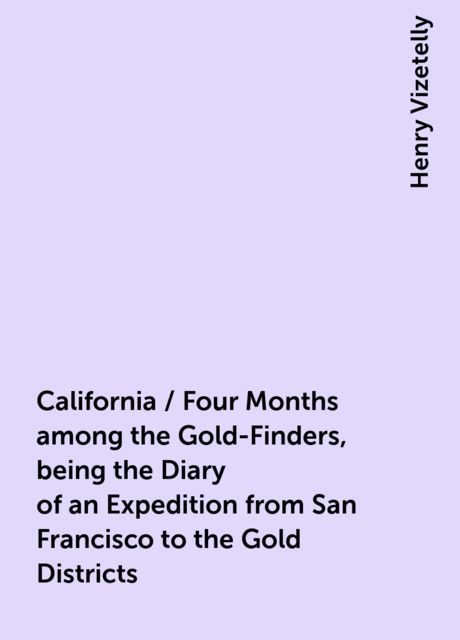 California / Four Months among the Gold-Finders, being the Diary of an Expedition from San Francisco to the Gold Districts, Henry Vizetelly