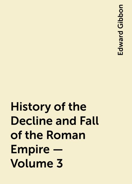 History of the Decline and Fall of the Roman Empire — Volume 3, Edward Gibbon