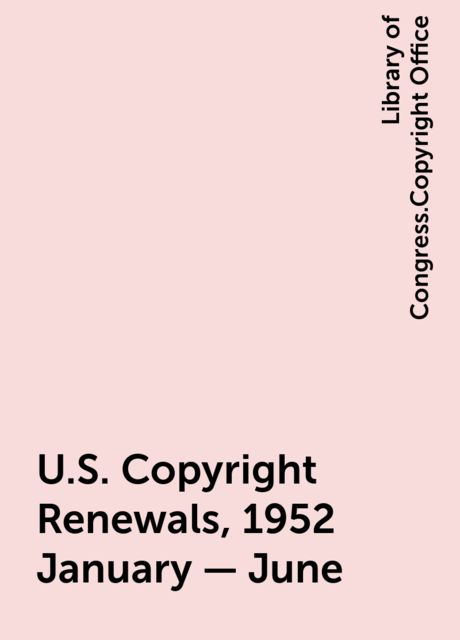 U.S. Copyright Renewals, 1952 January - June, Library of Congress.Copyright Office