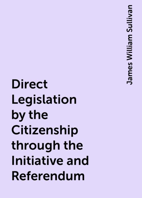 Direct Legislation by the Citizenship through the Initiative and Referendum, James William Sullivan