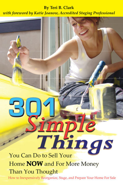 301 Simple Things You Can Do to Sell Your Home Now and For More Money Than You Thought, Teri Clark