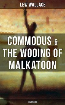 COMMODUS & THE WOOING OF MALKATOON (Illustrated), Lew Wallace