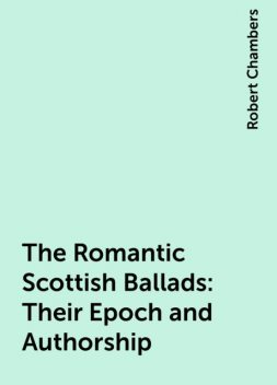 The Romantic Scottish Ballads: Their Epoch and Authorship, Robert Chambers
