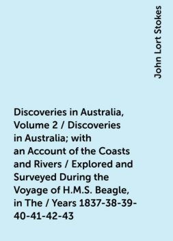 Discoveries in Australia, Volume 2 / Discoveries in Australia; with an Account of the Coasts and Rivers / Explored and Surveyed During the Voyage of H.M.S. Beagle, in The / Years 1837-38-39-40-41-42-43. By Command of the Lords Commissioners / Of the Admir, John Lort Stokes