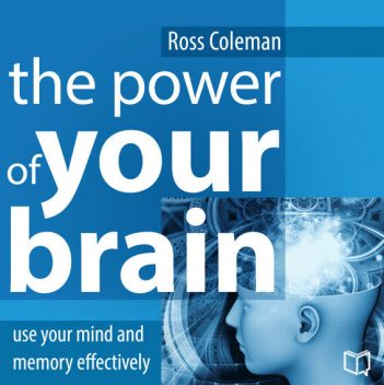 The Power of Your Brain. Use Your Mind and Memory Effectively, Ross Coleman