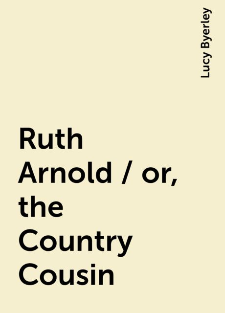 Ruth Arnold / or, the Country Cousin, Lucy Byerley