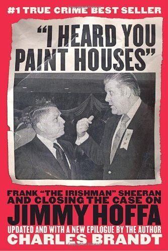 "I Heard You Paint Houses: Frank ""The Irishman"" Sheeran & Closing the Case on Jimmy Hoffa, Charles Brandt"