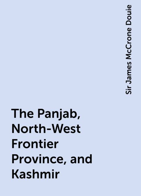 The Panjab, North-West Frontier Province, and Kashmir, Sir James McCrone Douie