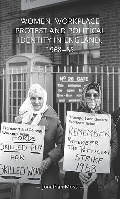 Women, workplace protest and political identity in England, 1968–85, Jonathan Moss