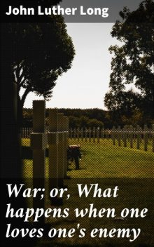 War; or, What happens when one loves one's enemy, John Luther Long