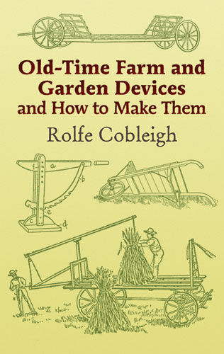 Old-Time Farm and Garden Devices and How to Make Them, Rolfe Cobleigh