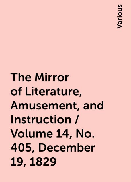 The Mirror of Literature, Amusement, and Instruction / Volume 14, No. 405, December 19, 1829, Various