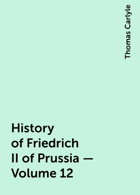 History of Friedrich II of Prussia — Volume 12, Thomas Carlyle