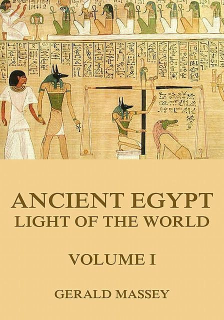 Ancient Egypt – Light Of The World, Volume 1, Gerald Massey