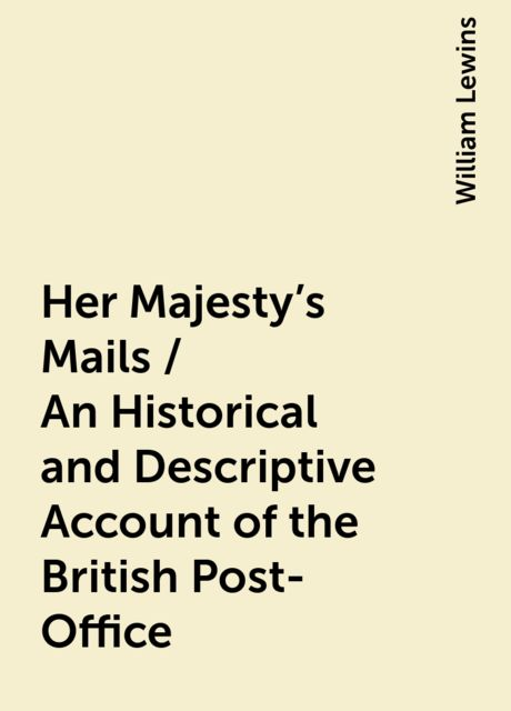 Her Majesty's Mails / An Historical and Descriptive Account of the British Post-Office, William Lewins