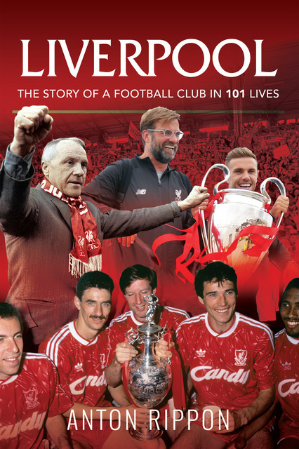Liverpool: The Story of a Football Club in 101 Lives, Anton Rippon