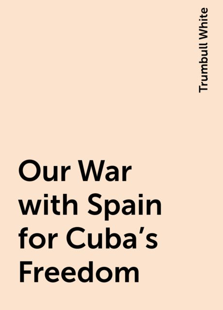Our War with Spain for Cuba's Freedom, Trumbull White