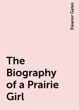 The Biography of a Prairie Girl, Eleanor Gates