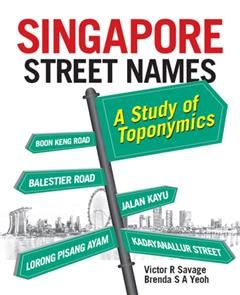 Singapore Street Names: A Study of Toponymics, Victor R Savage, Brenda Yeoh