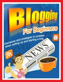 Blogging for Beginners – Decisions and Strategies to Consider When Setting Up and Starting a Blog, Lynn W. Stanford