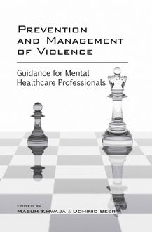 Prevention and Management of Violence: Guidance for Mental Healthcare Professionals, Dominic Beer, Masum Khwaja