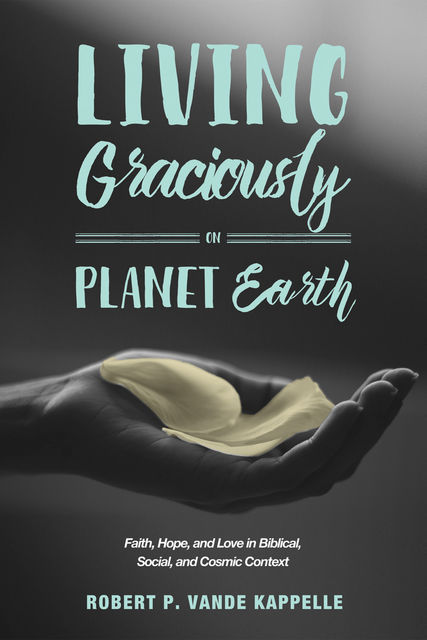 Living Graciously on Planet Earth, Robert P. Vande Kappelle