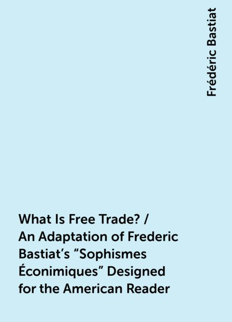 What Is Free Trade? / An Adaptation of Frederic Bastiat's «Sophismes Éconimiques» Designed for the American Reader, Frédéric Bastiat