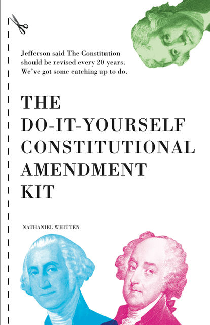 The Do-It-Yourself Constitutional Amendment Kit, Nathaniel Whitten