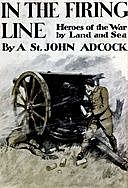 In the Firing Line: Stories of the War by Land and Sea, Arthur St. John Adcock