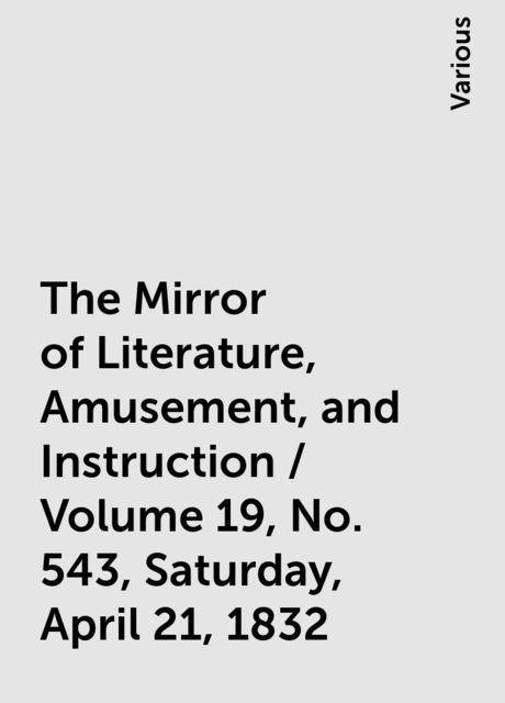 The Mirror of Literature, Amusement, and Instruction / Volume 19, No. 543, Saturday, April 21, 1832, Various