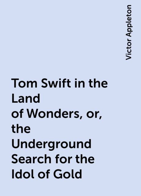 Tom Swift in the Land of Wonders, or, the Underground Search for the Idol of Gold, Victor Appleton