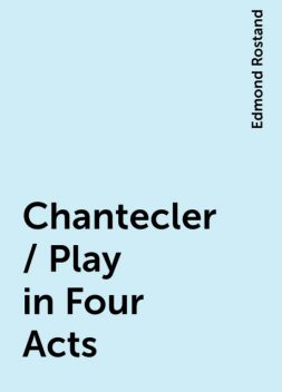 Chantecler / Play in Four Acts, Edmond Rostand
