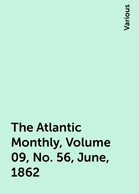 The Atlantic Monthly, Volume 09, No. 56, June, 1862, Various