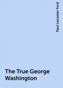 The True George Washington, Paul Leicester Ford