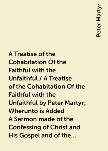 A Treatise of the Cohabitation Of the Faithful with the Unfaithful / A Treatise of the Cohabitation Of the Faithful with the Unfaithful by Peter Martyr; Wherunto is Added A Sermon made of the Confessing of Christ and His Gospel and of the Denying of the s, Peter Martyr