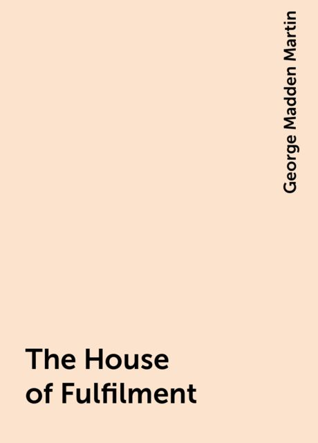 The House of Fulfilment, George Madden Martin