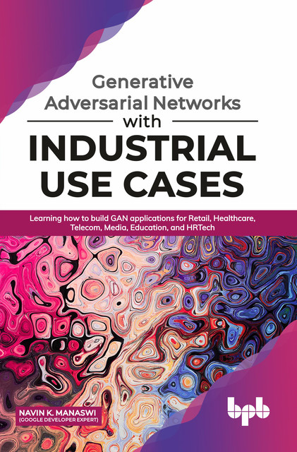 Generative Adversarial Networks with Industrial Use Cases: Learning How to Build GAN Applications for Retail, Healthcare, Telecom, Media, Education, and HRTech, Navin K. Manaswi