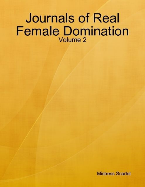 Journals of Real Female Domination: Volume 2, Mistress Scarlet