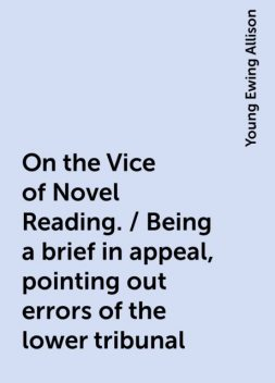 On the Vice of Novel Reading. / Being a brief in appeal, pointing out errors of the lower tribunal, Young Ewing Allison
