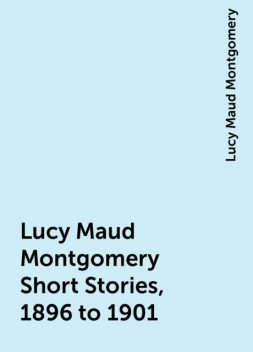 Lucy Maud Montgomery Short Stories, 1896 to 1901, Lucy Maud Montgomery