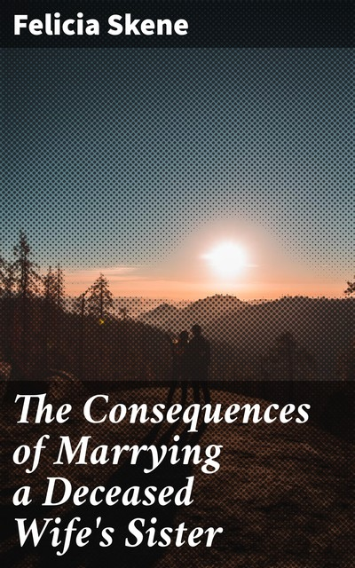 The Consequences of Marrying a Deceased Wife's Sister, Felicia Skene