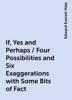 If, Yes and Perhaps / Four Possibilities and Six Exaggerations with Some Bits of Fact, Edward Everett Hale