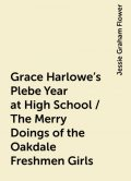Grace Harlowe's Plebe Year at High School / The Merry Doings of the Oakdale Freshmen Girls, Jessie Graham Flower