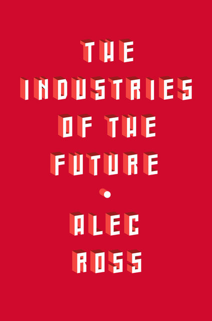 The Industries of the Future, Alec Ross