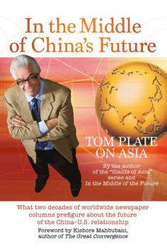 In The Middle Of China's Future. What two decades of worldwide newspaper columns prefigure about the future of the China- US relationship, Tom Plate