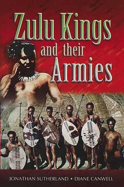 Zulu Kings and their Armies, Diane Canwell, Jonathan Sutherland